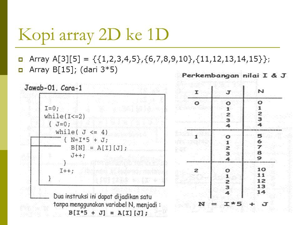Kopi array 2D ke 1D Array A[3][5] = {{1,2,3,4,5},{6,7,8,9,10},{11,12,13,14,15}}; Array B[15]; (dari 3*5)